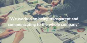 We worked on being transparent and communicating to the whole company