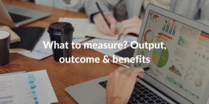 Output, outcome or benefit